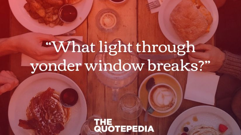 """What light through yonder window breaks?"""