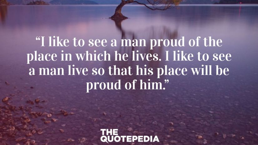 """""""I like to see a man proud of the place in which he lives.  I like to see a man live so that his place will be proud of him."""""""