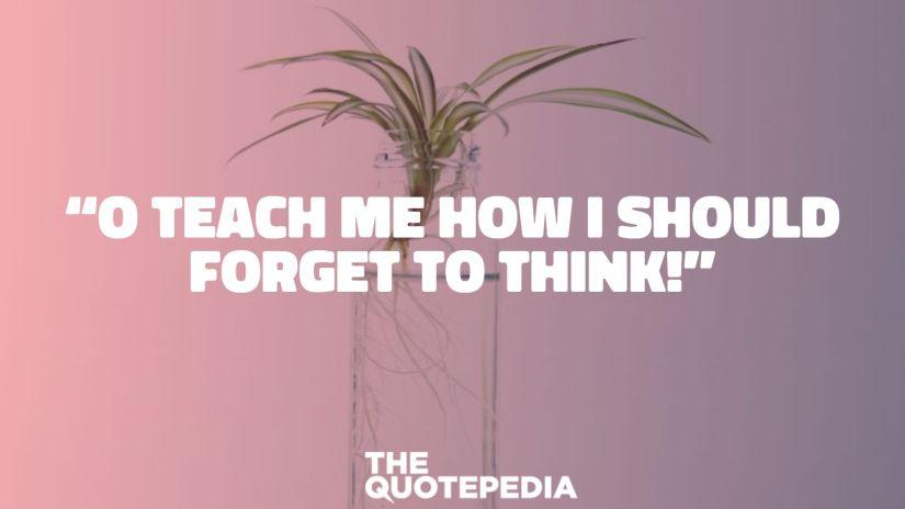 """O teach me how I should forget to think!"""