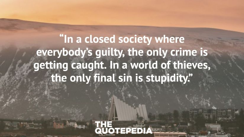 """""""In a closed society where everybody's guilty, the only crime is getting caught. In a world of thieves, the only final sin is stupidity."""""""