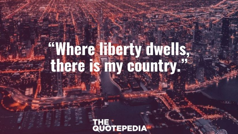 """""""Where liberty dwells, there is my country."""""""