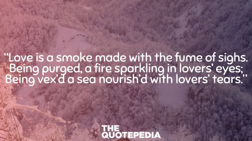 """""""Love is a smoke made with the fume of sighs. Being purged, a fire sparkling in lovers' eyes; Being vex'd a sea nourish'd with lovers' tears."""""""