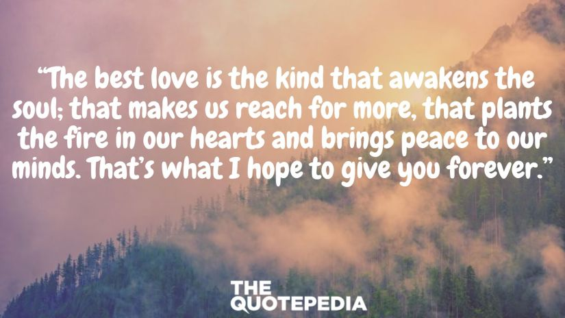 """""""The best love is the kind that awakens the soul; that makes us reach for more, that plants the fire in our hearts and brings peace to our minds. That's what I hope to give you forever."""""""