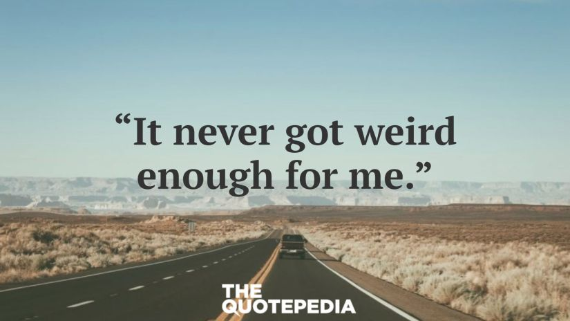 """It never got weird enough for me."""