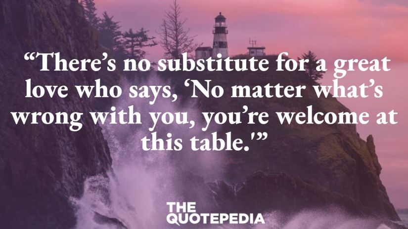 """""""There's no substitute for a great love who says, 'No matter what's wrong with you, you're welcome at this table.'"""""""