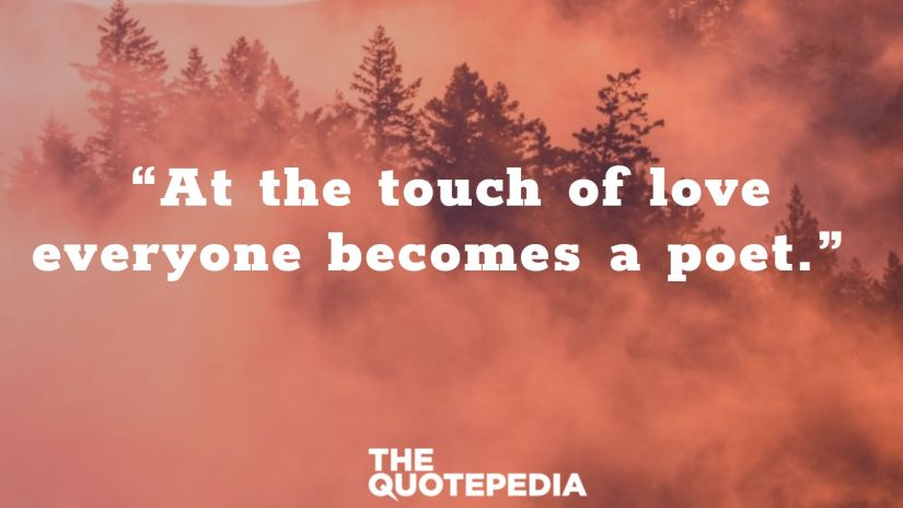 """""""At the touch of love everyone becomes a poet."""""""