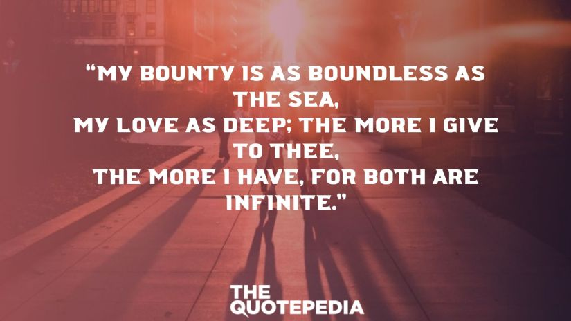 """""""My bounty is as boundless as the sea, My love as deep; the more I give to thee, The more I have, for both are infinite."""""""