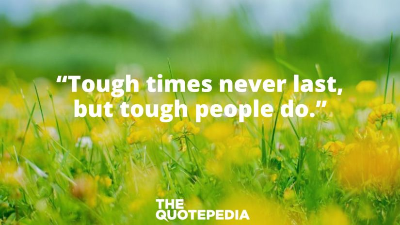 """Tough times never last, but tough people do."""