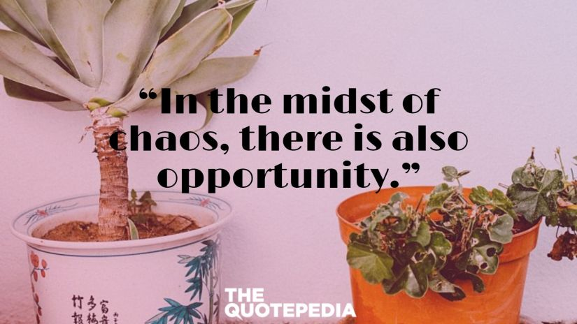 """In the midst of chaos, there is also opportunity."""