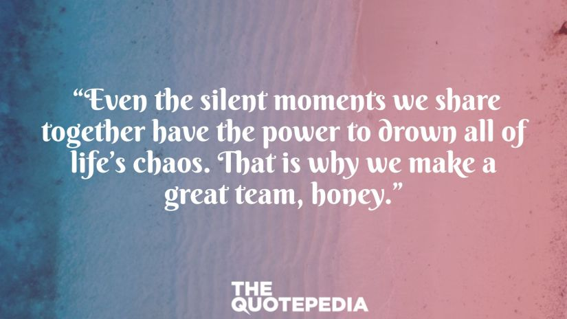 """""""Even the silent moments we share together have the power to drown all of life's chaos. That is why we make a great team, honey."""""""