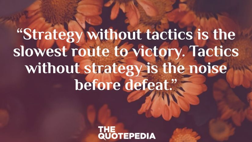 """Strategy without tactics is the slowest route to victory. Tactics without strategy is the noise before defeat."""