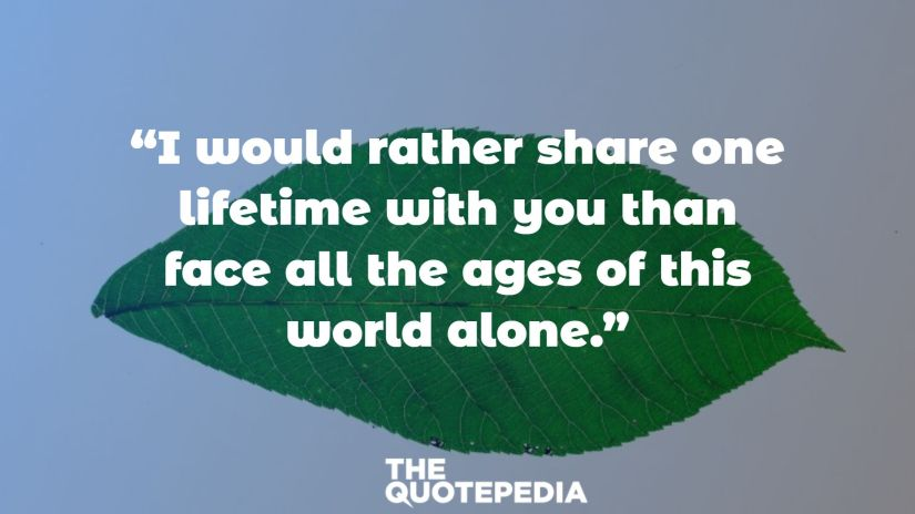"""""""I would rather share one lifetime with you than face all the ages of this world alone."""""""