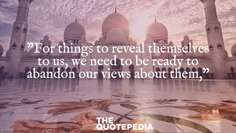 """""""For things to reveal themselves to us, we need to be ready to abandon our views about them,"""""""