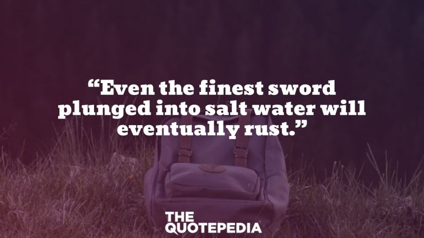 """Even the finest sword plunged into salt water will eventually rust."""