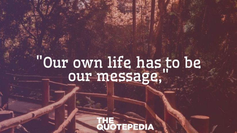 """""""Our own life has to be our message,"""""""