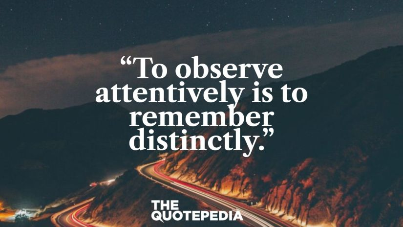 """""""To observe attentively is to remember distinctly."""""""