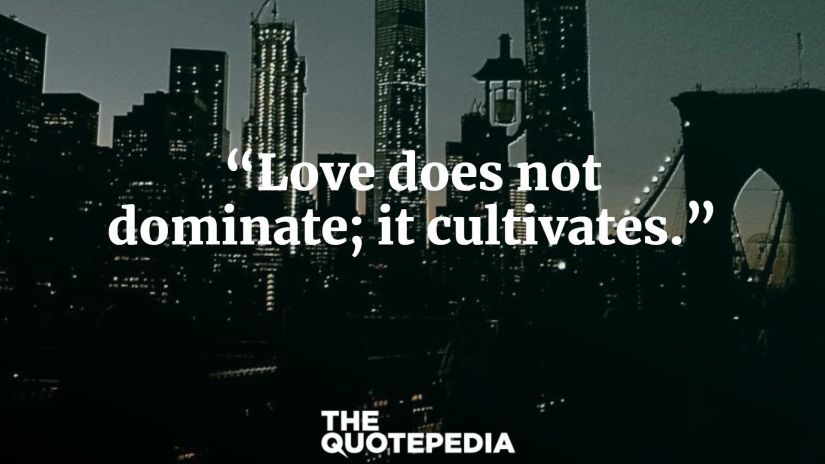 """""""Love does not dominate; it cultivates."""""""