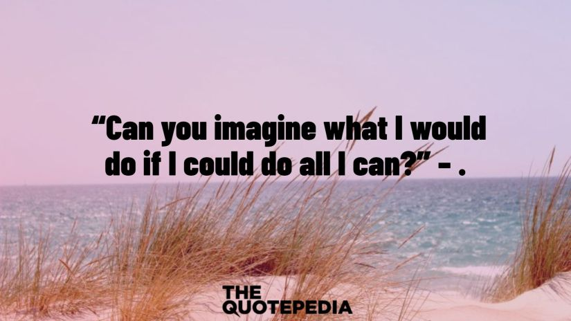 """Can you imagine what I would do if I could do all I can?"" – ."