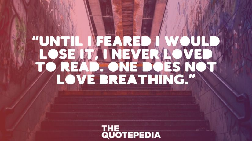 """Until I feared I would lose it, I never loved to read. One does not love breathing."""