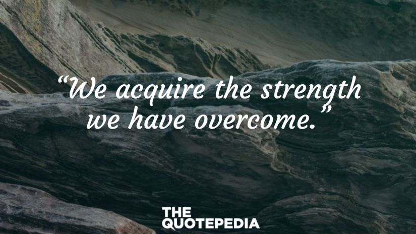 """""""We acquire the strength we have overcome."""""""