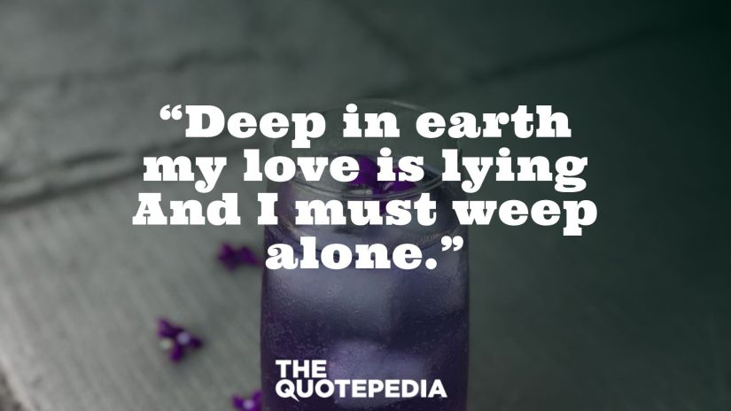 """""""Deep in earth my love is lying And I must weep alone."""""""