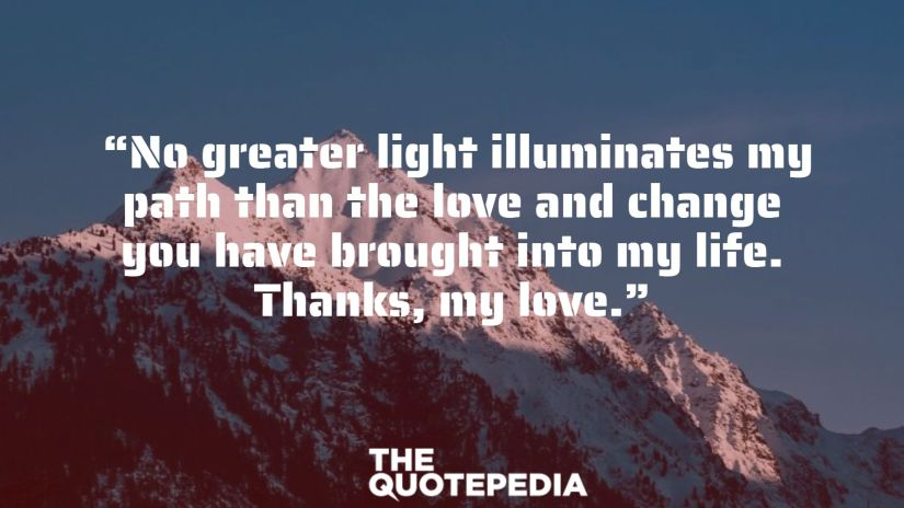 """""""No greater light illuminates my path than the love and change you have brought into my life. Thanks, my love."""""""