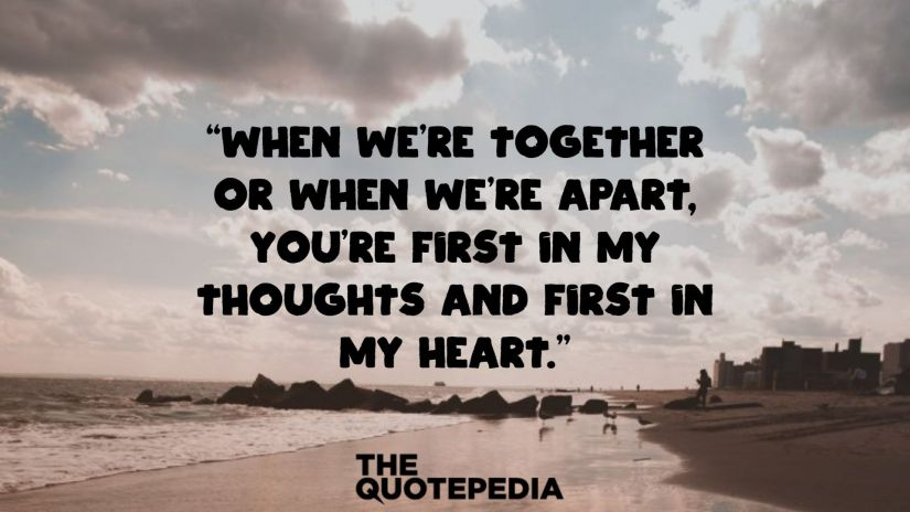 """""""When we're together or when we're apart, you're first in my thoughts and first in my heart."""""""
