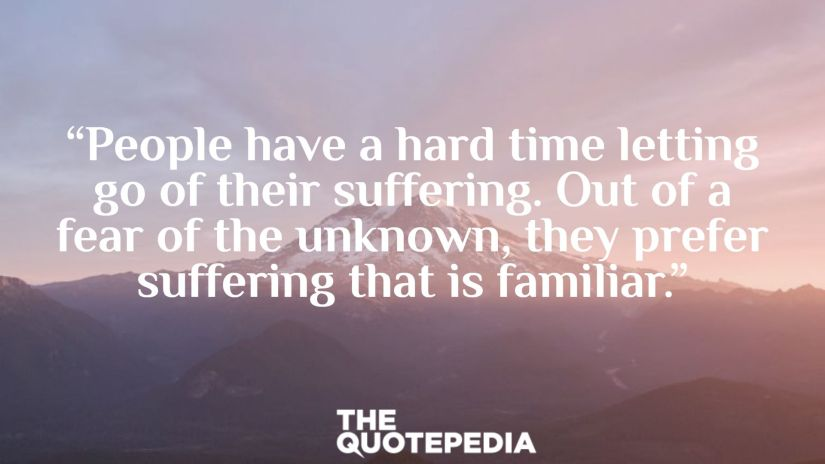 """""""People have a hard time letting go of their suffering. Out of a fear of the unknown, they prefer suffering that is familiar."""""""