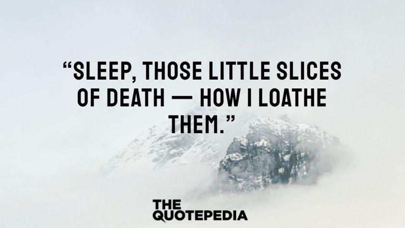 """Sleep, those little slices of death — how I loathe them."""