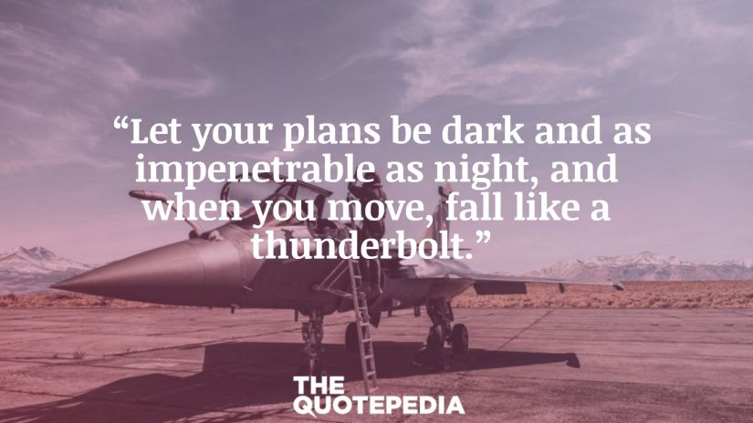 """Let your plans be dark and as impenetrable as night, and when you move, fall like a thunderbolt."""