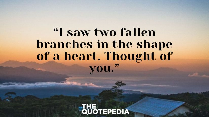 """""""I saw two fallen branches in the shape of a heart. Thought of you."""""""