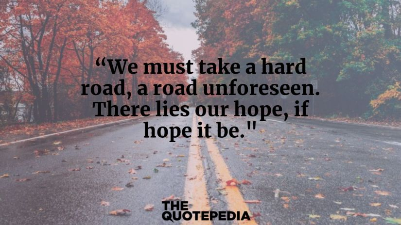 """""""We must take a hard road, a road unforeseen. There lies our hope, if hope it be."""""""