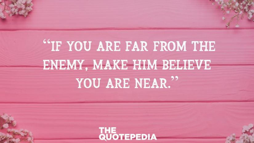 """If you are far from the enemy, make him believe you are near."""