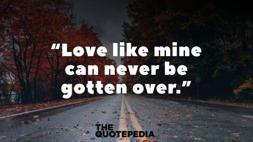 """""""Love like mine can never be gotten over."""""""