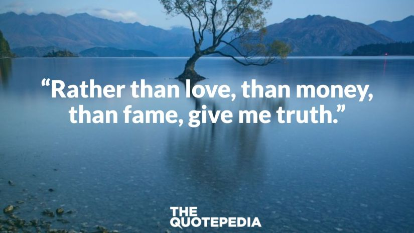 """Rather than love, than money, than fame, give me truth."""