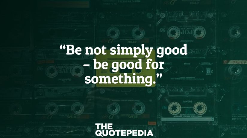 """Be not simply good – be good for something."""