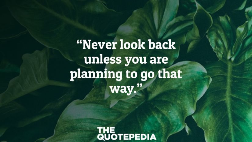 """Never look back unless you are planning to go that way."""