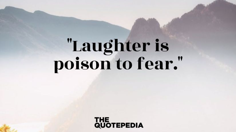 """Laughter is poison to fear."""