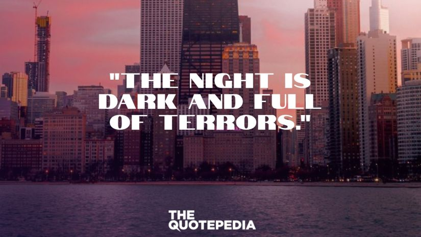 """The night is dark and full of terrors."""