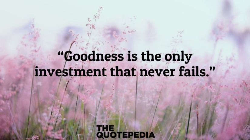 """Goodness is the only investment that never fails."""