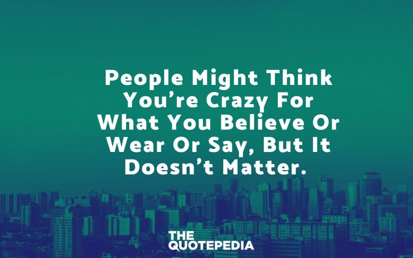 People might think you're crazy for what you believe or wear or say, but it doesn't matter.