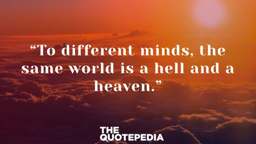 """To different minds, the same world is a hell and a heaven."""