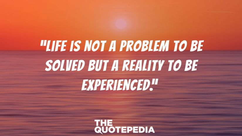 """Life is not a problem to be solved but a reality to be experienced."""
