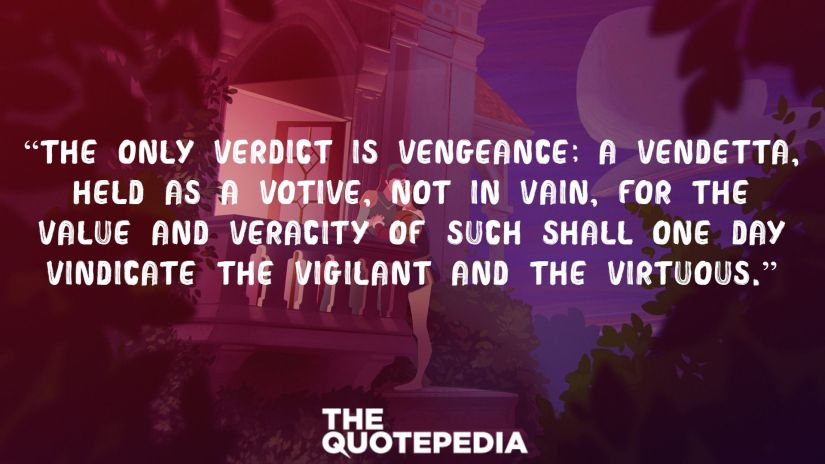 """""""The only verdict is vengeance; a vendetta, held as a votive, not in vain, for the value and veracity of such shall one day vindicate the vigilant and the virtuous."""""""