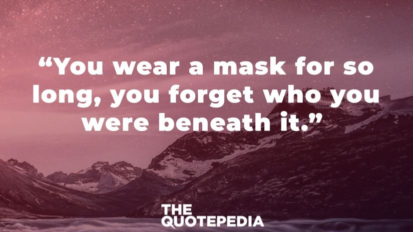 """""""You wear a mask for so long, you forget who you were beneath it."""""""