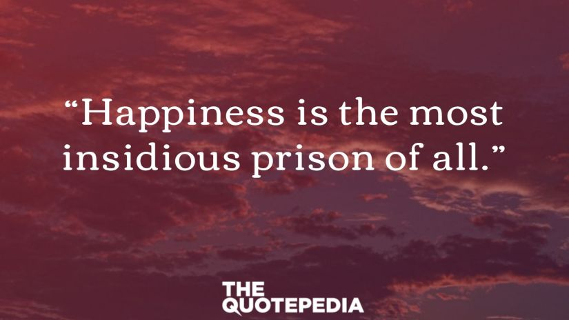 """""""Happiness is the most insidious prison of all."""""""