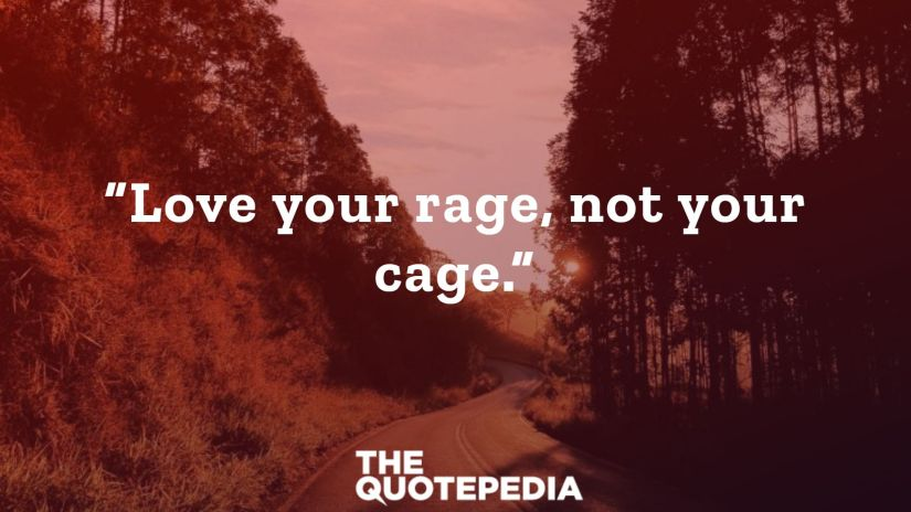 """""""Love your rage, not your cage."""""""