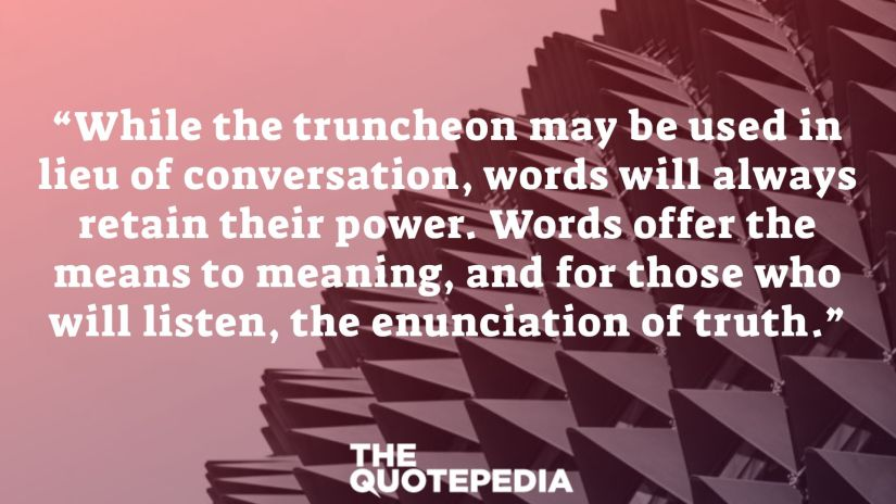 """""""While the truncheon may be used in lieu of conversation, words will always retain their power. Words offer the means to meaning, and for those who will listen, the enunciation of truth."""""""