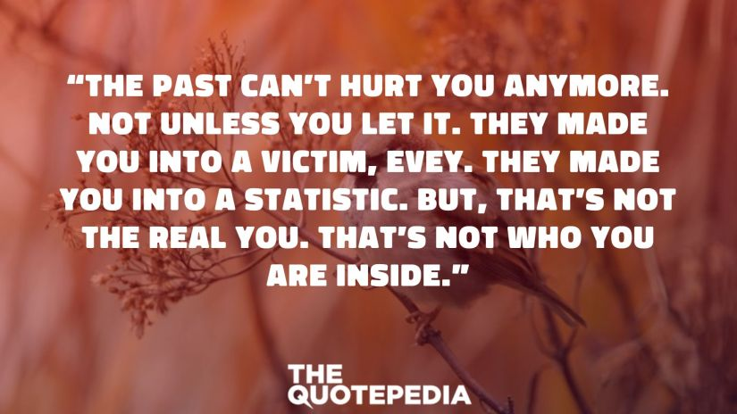 """""""The past can't hurt you anymore. Not unless you let it. They made you into a victim, Evey. They made you into a statistic. But, that's not the real you. That's not who you are inside."""""""