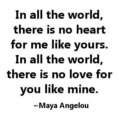 In all the world, there is not heart for me like yours...